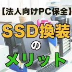 【法人向けPC保全】SSD換装とHDDクローンをおこなうメリットとは?