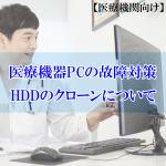 【医療機関向け】医療機器PCの故障対策-HDDのクローンについて