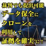 【裁判でも提出可能】データ保全にクローンを利用して証拠を確実に!